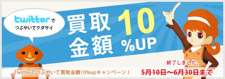 Twitterでつぶやいてクダサイ 買取金額10%UP Twitterでつぶやいて買取金額10%UPキャンペーン! 5月10日?6月30日まで
